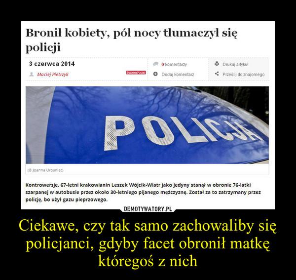 Ciekawe, czy tak samo zachowaliby się policjanci, gdyby facet obronił matkę któregoś z nich –