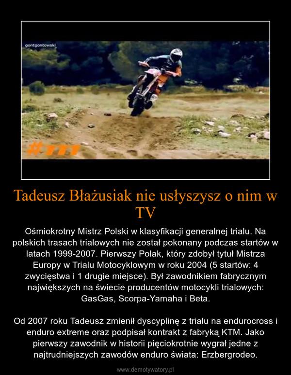 Tadeusz Błażusiak nie usłyszysz o nim w TV – Ośmiokrotny Mistrz Polski w klasyfikacji generalnej trialu. Na polskich trasach trialowych nie został pokonany podczas startów w latach 1999-2007. Pierwszy Polak, który zdobył tytuł Mistrza Europy w Trialu Motocyklowym w roku 2004 (5 startów: 4 zwycięstwa i 1 drugie miejsce). Był zawodnikiem fabrycznym największych na świecie producentów motocykli trialowych: GasGas, Scorpa-Yamaha i Beta.Od 2007 roku Tadeusz zmienił dyscyplinę z trialu na endurocross i enduro extreme oraz podpisał kontrakt z fabryką KTM. Jako pierwszy zawodnik w historii pięciokrotnie wygrał jedne z najtrudniejszych zawodów enduro świata: Erzbergrodeo.