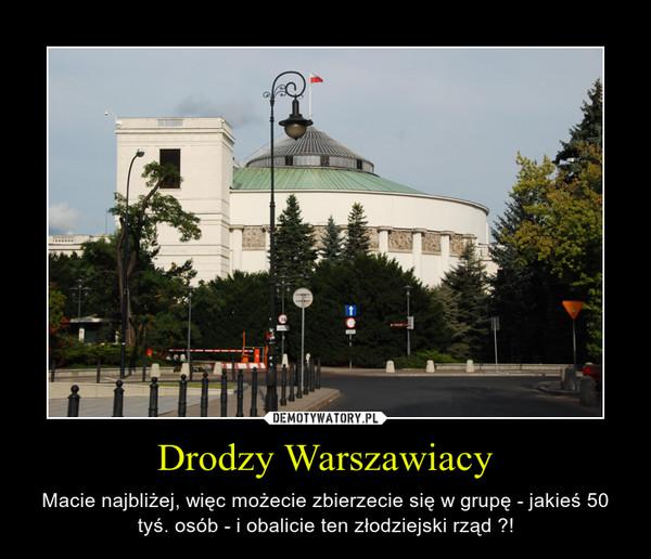 Drodzy Warszawiacy – Macie najbliżej, więc możecie zbierzecie się w grupę - jakieś 50 tyś. osób - i obalicie ten złodziejski rząd ?!