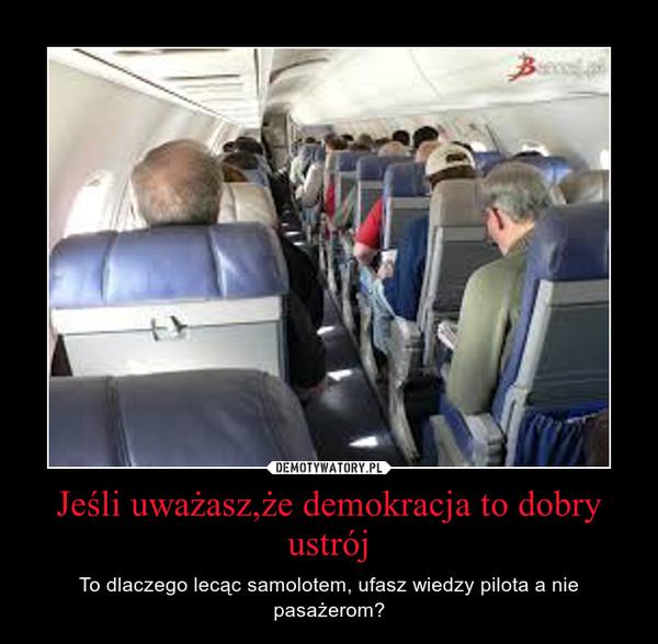 Jeśli uważasz,że demokracja to dobry ustrój – To dlaczego lecąc samolotem, ufasz wiedzy pilota a nie pasażerom?