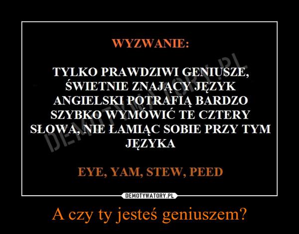 A czy ty jesteś geniuszem? –