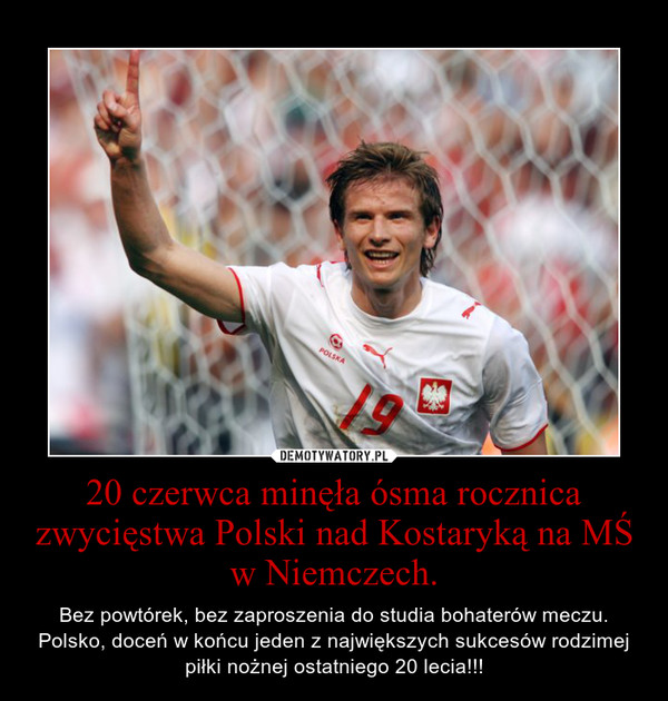 20 czerwca minęła ósma rocznica zwycięstwa Polski nad Kostaryką na MŚ w Niemczech.