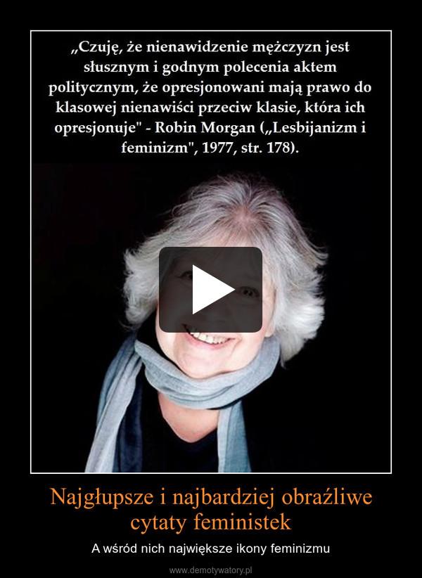 Najgłupsze i najbardziej obraźliwe cytaty feministek – A wśród nich największe ikony feminizmu