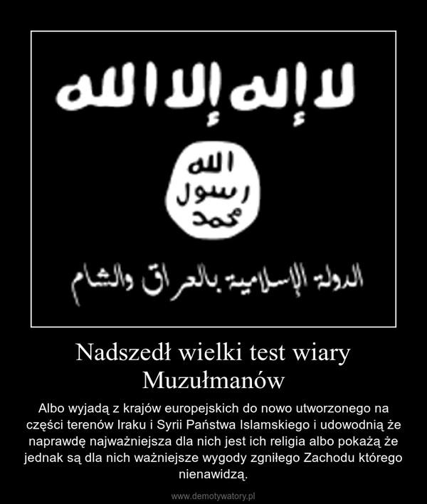 Nadszedł wielki test wiary Muzułmanów – Albo wyjadą z krajów europejskich do nowo utworzonego na części terenów Iraku i Syrii Państwa Islamskiego i udowodnią że naprawdę najważniejsza dla nich jest ich religia albo pokażą że jednak są dla nich ważniejsze wygody zgniłego Zachodu którego nienawidzą.