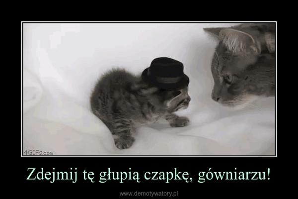 Zdejmij tę głupią czapkę, gówniarzu! –