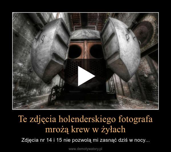 Te zdjęcia holenderskiego fotografa mrożą krew w żyłach – Zdjęcia nr 14 i 15 nie pozwolą mi zasnąć dziś w nocy...