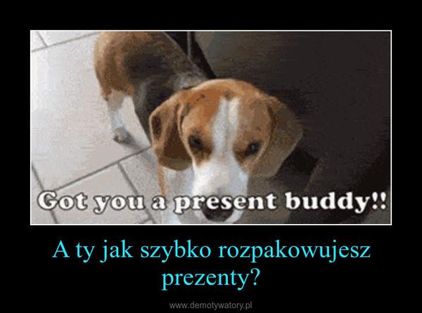 A ty jak szybko rozpakowujesz prezenty? –