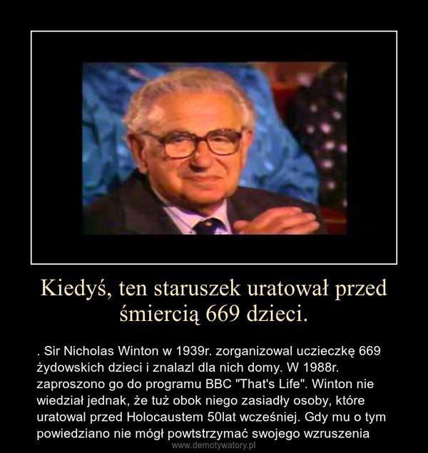 """Kiedyś, ten staruszek uratował przed śmiercią 669 dzieci. – . Sir Nicholas Winton w 1939r. zorganizowal uczieczkę 669 żydowskich dzieci i znalazl dla nich domy. W 1988r. zaproszono go do programu BBC """"That's Life"""". Winton nie wiedział jednak, że tuż obok niego zasiadły osoby, które uratowal przed Holocaustem 50lat wcześniej. Gdy mu o tym powiedziano nie mógł powtstrzymać swojego wzruszenia"""