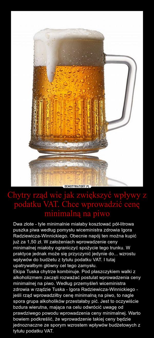 Chytry rząd wie jak zwiększyć wpływy z podatku VAT. Chce wprowadzić cenę minimalną na piwo – Dwa złote - tyle minimalnie miałaby kosztować pół-litrowa puszka piwa według pomysłu wiceministra zdrowia Igora Radziewicza-Winnickiego. Obecnie napój ten można kupić już za 1,50 zł. W założeniach wprowadzenie ceny minimalnej miałoby ograniczyć spożycie tego trunku. W praktyce jednak może się przyczynić jedynie do... wzrostu wpływów do budżetu z tytułu podatku VAT. I tutaj upatrywałbym główny cel tego zamysłu.\nEkipa Tuska chytrze kombinuje. Pod płaszczykiem walki z alkoholizmem zaczęli rozważać postulat wprowadzenia ceny minimalnej na piwo. Według przemyśleń wiceministra zdrowia w rządzie Tuska - Igora Radziewicza-Winnickiego - jeśli rząd wprowadziłby cenę minimalną na piwo, to nagle spora grupa alkoholików przestałaby pić. Jest to oczywiście bzdura wierutna, mająca na celu odwrócić uwagę od prawdziwego powodu wprowadzenia ceny minimalnej. Warto bowiem podkreślić, że wprowadzenie takiej ceny będzie jednoznaczne ze sporym wzrostem wpływów budżetowych z tytułu podatku VAT.