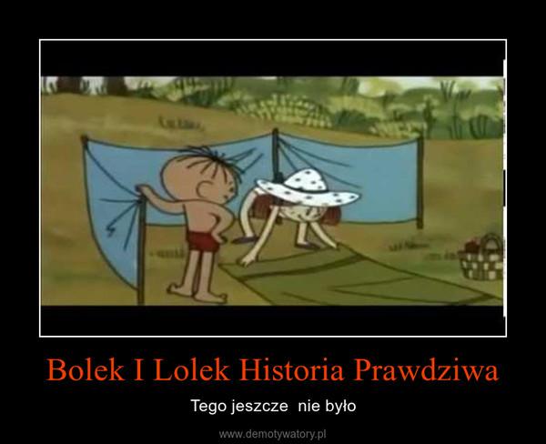 Bolek I Lolek Historia Prawdziwa – Tego jeszcze  nie było