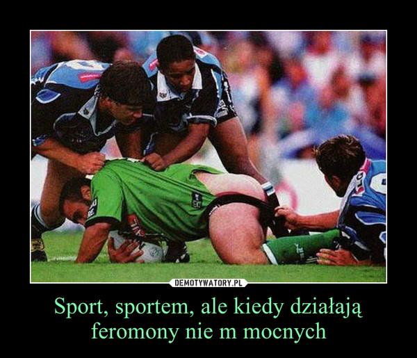 Sport, sportem, ale kiedy działają feromony nie m mocnych –