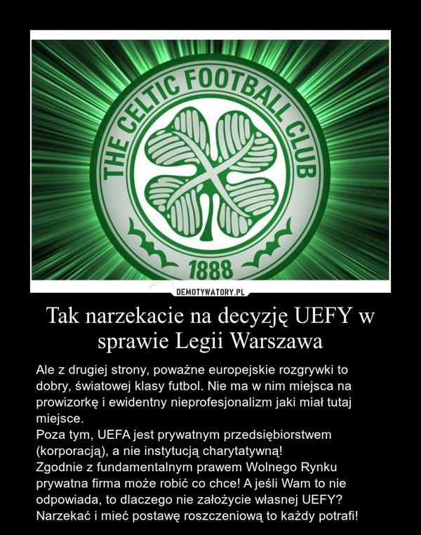 Tak narzekacie na decyzję UEFY w sprawie Legii Warszawa – Ale z drugiej strony, poważne europejskie rozgrywki to dobry, światowej klasy futbol. Nie ma w nim miejsca na prowizorkę i ewidentny nieprofesjonalizm jaki miał tutaj miejsce.Poza tym, UEFA jest prywatnym przedsiębiorstwem (korporacją), a nie instytucją charytatywną! Zgodnie z fundamentalnym prawem Wolnego Rynku prywatna firma może robić co chce! A jeśli Wam to nie odpowiada, to dlaczego nie założycie własnej UEFY? Narzekać i mieć postawę roszczeniową to każdy potrafi!