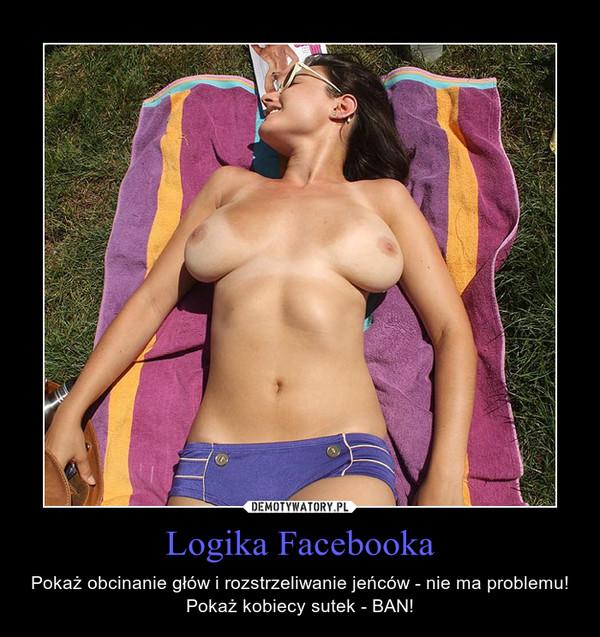 Logika Facebooka – Pokaż obcinanie głów i rozstrzeliwanie jeńców - nie ma problemu!Pokaż kobiecy sutek - BAN!