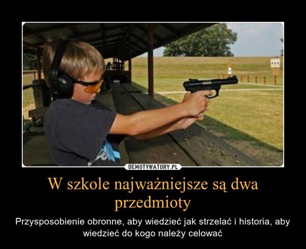 W szkole najważniejsze są dwa przedmioty – Przysposobienie obronne, aby wiedzieć jak strzelać i historia, aby wiedzieć do kogo należy celować