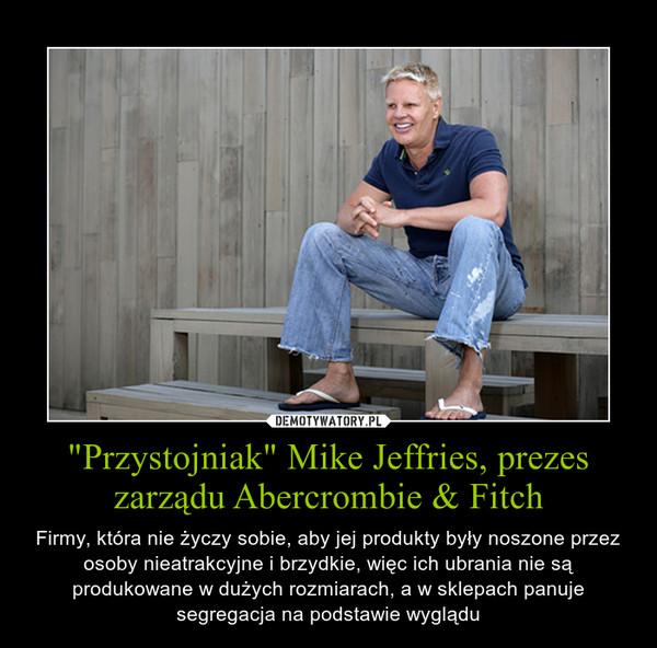 """""""Przystojniak"""" Mike Jeffries, prezes zarządu Abercrombie & Fitch – Firmy, która nie życzy sobie, aby jej produkty były noszone przez osoby nieatrakcyjne i brzydkie, więc ich ubrania nie są produkowane w dużych rozmiarach, a w sklepach panuje segregacja na podstawie wyglądu"""