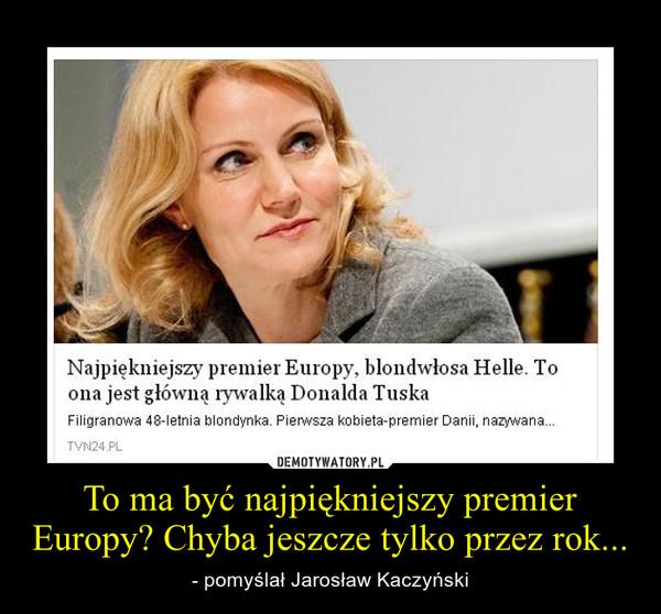 To ma być najpiękniejszy premier Europy? Chyba jeszcze tylko przez rok... – - pomyślał Jarosław Kaczyński