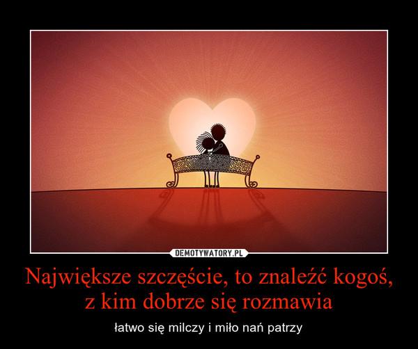 Największe szczęście, to znaleźć kogoś, z kim dobrze się rozmawia – łatwo się milczy i miło nań patrzy