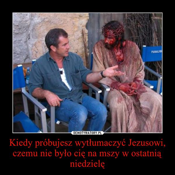 Kiedy próbujesz wytłumaczyć Jezusowi, czemu nie było cię na mszy w ostatnią niedzielę –