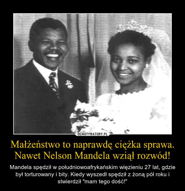 """Małżeństwo to naprawdę ciężka sprawa.Nawet Nelson Mandela wziął rozwód! – Mandela spędził w południowoafrykańskim więzieniu 27 lat, gdzie był torturowany i bity. Kiedy wyszedł spędził z żoną pół roku i stwierdził """"mam tego dość!"""""""