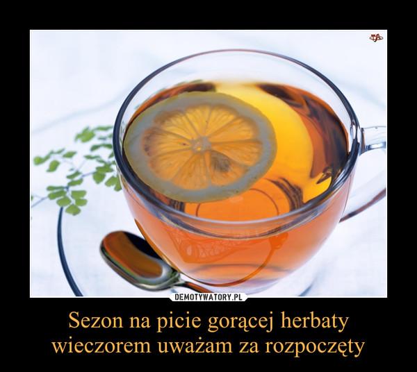 Sezon na picie gorącej herbaty wieczorem uważam za rozpoczęty –