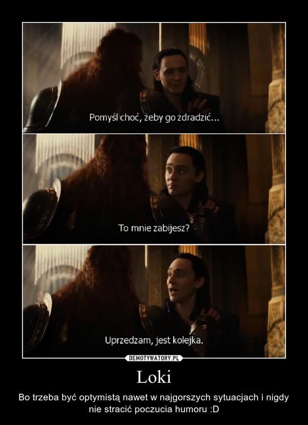 Loki – Bo trzeba być optymistą nawet w najgorszych sytuacjach i nigdy nie stracić poczucia humoru :D