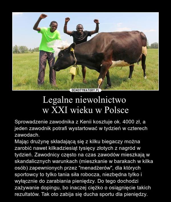 """Legalne niewolnictwo w XXI wieku w Polsce – Sprowadzenie zawodnika z Kenii kosztuje ok. 4000 zł, a jeden zawodnik potrafi wystartować w tydzień w czterech zawodach.Mając drużynę składającą się z kilku biegaczy można zarobić nawet kilkadziesiąt tysięcy złotych z nagród w tydzień. Zawodnicy często na czas zawodów mieszkają w skandalicznych warunkach (mieszkanie w barakach w kilka osób) zapewnionych przez """"menadżerów"""", dla których sportowcy to tylko tania siła robocza, niezbędna tylko i wyłącznie do zarabiania pieniędzy. Do tego dochodzi zażywanie dopingu, bo inaczej ciężko o osiągnięcie takich rezultatów. Tak oto zabija się ducha sportu dla pieniędzy."""