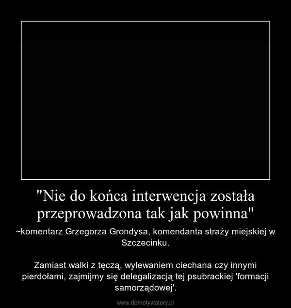 """""""Nie do końca interwencja została przeprowadzona tak jak powinna"""" – ~komentarz Grzegorza Grondysa, komendanta straży miejskiej w Szczecinku.Zamiast walki z tęczą, wylewaniem ciechana czy innymi pierdołami, zajmijmy się delegalizacją tej psubrackiej 'formacji samorządowej'."""