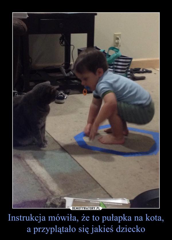 Instrukcja mówiła, że to pułapka na kota, a przyplątało się jakieś dziecko –