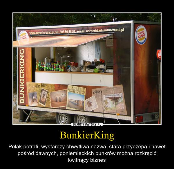 BunkierKing – Polak potrafi, wystarczy chwytliwa nazwa, stara przyczepa i nawet pośród dawnych, poniemieckich bunkrów można rozkręcić kwitnący biznes
