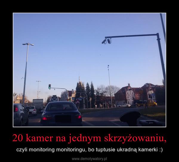 20 kamer na jednym skrzyżowaniu, – czyli monitoring monitoringu, bo tuptusie ukradną kamerki :)