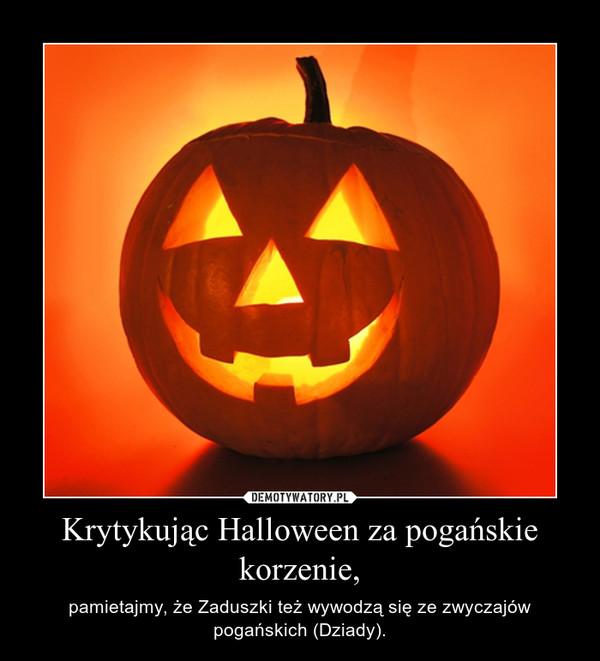 Krytykując Halloween za pogańskie korzenie, – pamietajmy, że Zaduszki też wywodzą się ze zwyczajów pogańskich (Dziady).