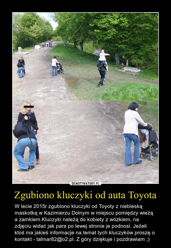 Zgubiono kluczyki od auta Toyota – W lecie 2015r zgubiono kluczyki od Toyoty z niebieską maskotką w Kazimierzu Dolnym w miejscu pomiędzy wieżą a zamkiem.Kluczyki należą do kobiety z wózkiem, na zdjęciu widać jak para po lewej stronie je podnosi. Jeżeli ktoś ma jakieś informacje na temat tych kluczyków proszę o kontakt - talmar82@o2.pl. Z góry dziękuje i pozdrawiam ;)