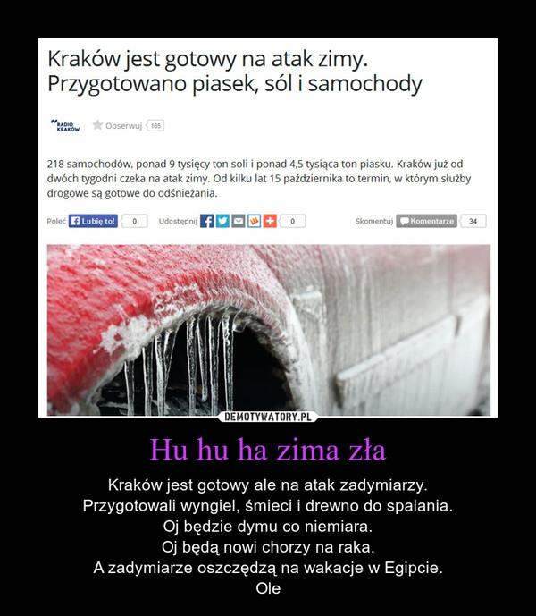 Hu hu ha zima zła – Kraków jest gotowy ale na atak zadymiarzy.Przygotowali wyngiel, śmieci i drewno do spalania.Oj będzie dymu co niemiara.Oj będą nowi chorzy na raka.A zadymiarze oszczędzą na wakacje w Egipcie.Ole