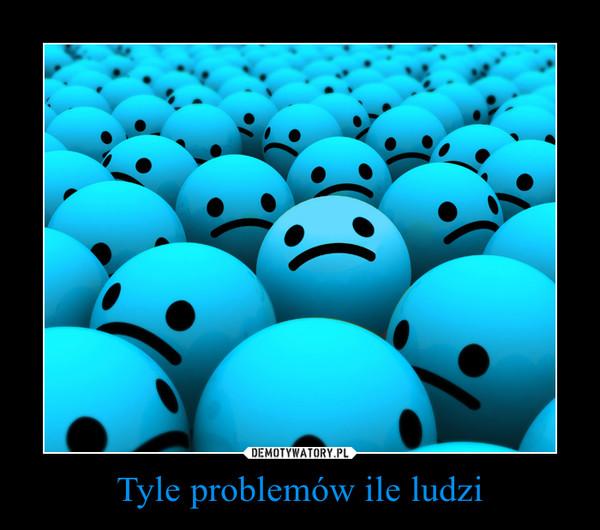 Tyle problemów ile ludzi –