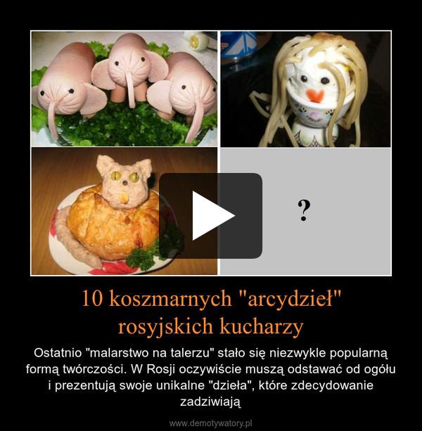 """10 koszmarnych """"arcydzieł""""rosyjskich kucharzy – Ostatnio """"malarstwo na talerzu"""" stało się niezwykle popularną formą twórczości. W Rosji oczywiście muszą odstawać od ogółui prezentują swoje unikalne """"dzieła"""", które zdecydowanie zadziwiają"""
