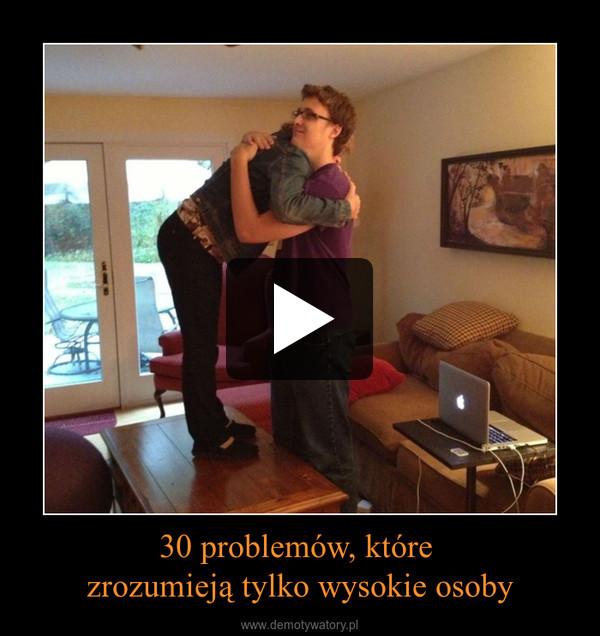 30 problemów, które zrozumieją tylko wysokie osoby –