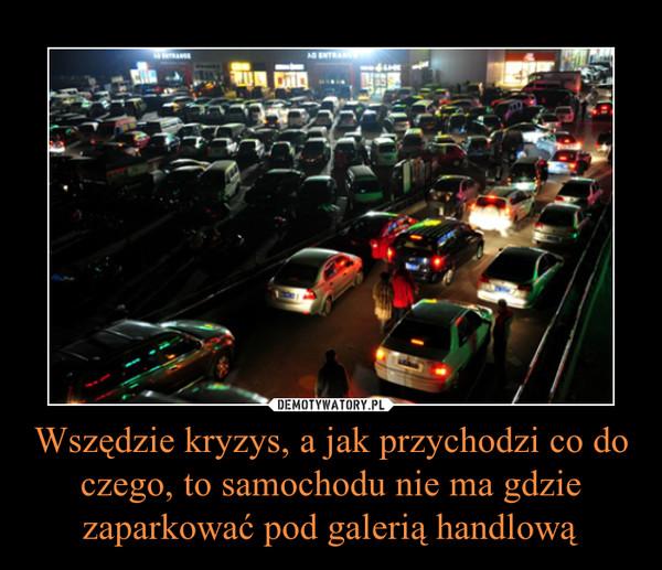 Wszędzie kryzys, a jak przychodzi co do czego, to samochodu nie ma gdzie zaparkować pod galerią handlową –