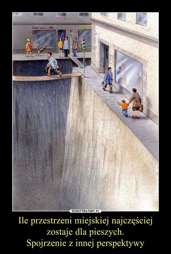 Ile przestrzeni miejskiej najczęściej zostaje dla pieszych.Spojrzenie z innej perspektywy –