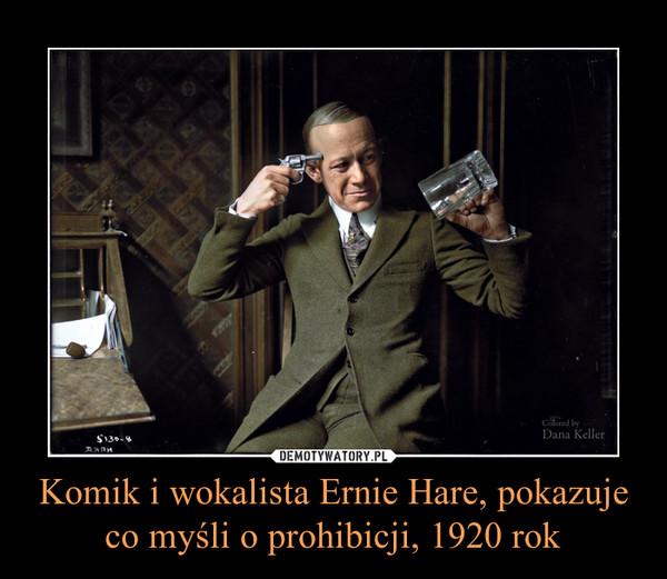Komik i wokalista Ernie Hare, pokazuje co myśli o prohibicji, 1920 rok –