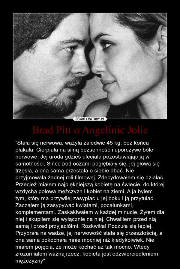 """Brad Pitt o Angelinie Jolie – """"Stała się nerwowa, ważyła zaledwie 45 kg, bez końca płakała. Cierpiała na silną bezsenność i uporczywe bóle nerwowe. Jej uroda gdzieś uleciała pozostawiając ją w samotności. Sińce pod oczami pogłębiały się, jej głowa się trzęsła, a ona sama przestała o siebie dbać. Nie przyjmowała żadnej roli filmowej. Zdecydowałem się działać. Przecież miałem najpiękniejszą kobietę na świecie, do której wzdycha połowa mężczyzn i kobiet na ziemi. A ja byłem tym, który ma przywilej zasypiać u jej boku i ją przytulać. Zacząłem ją zasypywać kwiatami, pocałunkami, komplementami. Zaskakiwałem w każdej minucie. Żyłem dla niej i skupiłem się wyłącznie na niej. Chwaliłem przed nią samą i przed przyjaciółmi. Rozkwitła! Poczuła się lepiej. Przybrała na wadze, jej nerwowość stała się przeszłością, a ona sama pokochała mnie mocniej niż kiedykolwiek. Nie miałem pojęcia, że może kochać aż tak mocno. Wtedy zrozumiałem ważną rzecz: kobieta jest odzwierciedleniem mężczyzny"""""""