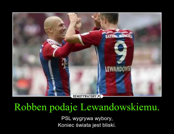 Robben podaje Lewandowskiemu. – PSL wygrywa wybory,Koniec świata jest bliski.
