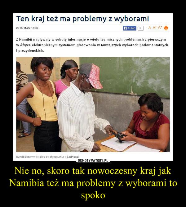 Nie no, skoro tak nowoczesny kraj jak Namibia też ma problemy z wyborami to spoko –