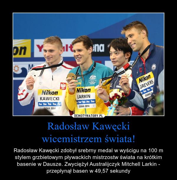 Radosław Kawęckiwicemistrzem świata! – Radosław Kawęcki zdobył srebrny medal w wyścigu na 100 m stylem grzbietowym pływackich mistrzostw świata na krótkim basenie w Dausze. Zwyciężył Australijczyk Mitchell Larkin - przepłynął basen w 49,57 sekundy