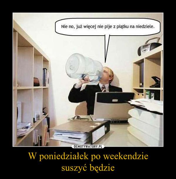 W poniedziałek po weekendziesuszyć będzie –