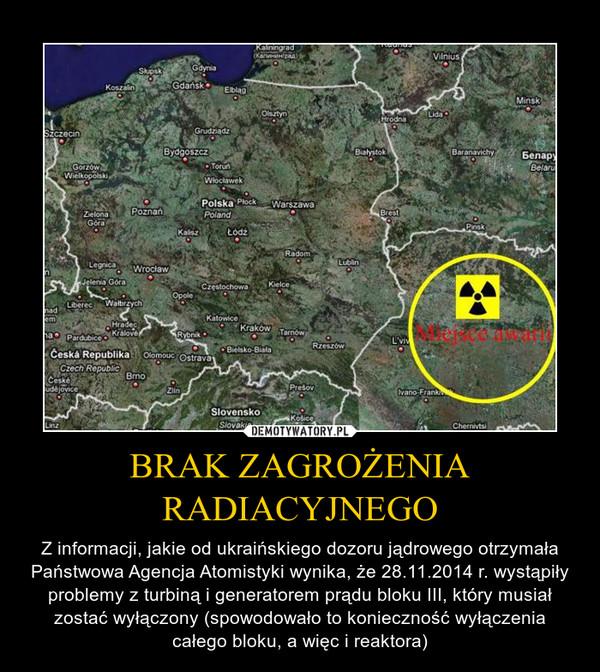 BRAK ZAGROŻENIA RADIACYJNEGO – Z informacji, jakie od ukraińskiego dozoru jądrowego otrzymała Państwowa Agencja Atomistyki wynika, że 28.11.2014 r. wystąpiły problemy z turbiną i generatorem prądu bloku III, który musiał zostać wyłączony (spowodowało to konieczność wyłączenia całego bloku, a więc i reaktora)