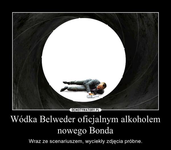 Wódka Belweder oficjalnym alkoholem nowego Bonda – Wraz ze scenariuszem, wyciekły zdjęcia próbne.