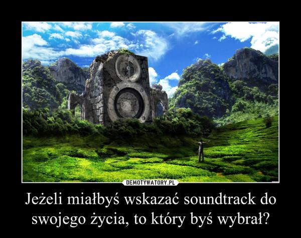 Jeżeli miałbyś wskazać soundtrack do swojego życia, to który byś wybrał? –