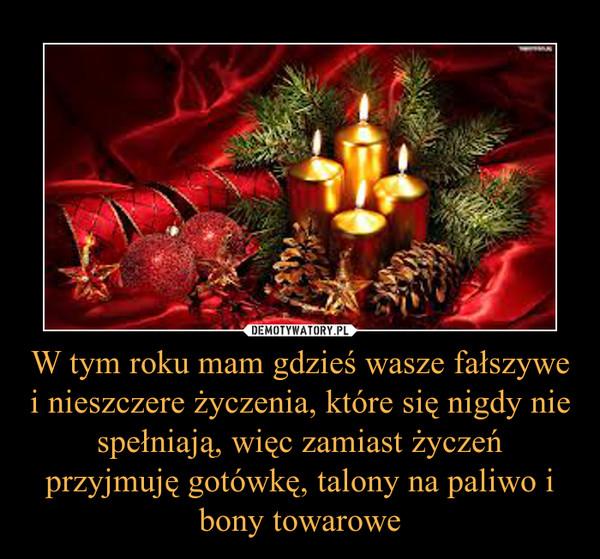 W tym roku mam gdzieś wasze fałszywe i nieszczere życzenia, które się nigdy nie spełniają, więc zamiast życzeń przyjmuję gotówkę, talony na paliwo i bony towarowe –