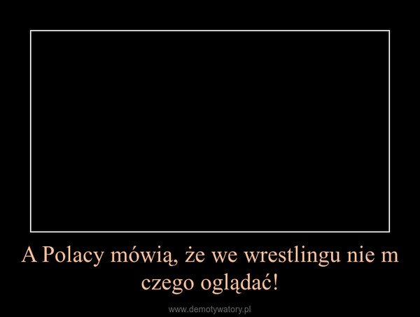 A Polacy mówią, że we wrestlingu nie m czego oglądać! –