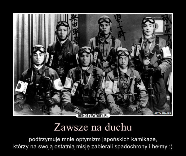 Zawsze na duchu – podtrzymuje mnie optymizm japońskich kamikaze,którzy na swoją ostatnią misję zabierali spadochrony i hełmy :)
